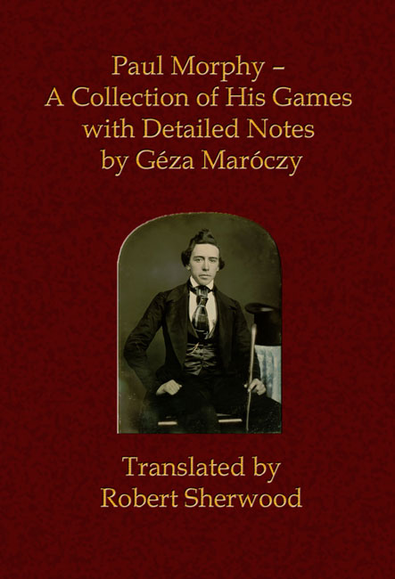 Paul Morphy - A Collection of His Games With Detailed Notes by Géza Maróczy (Translated by Robert Sherwood)