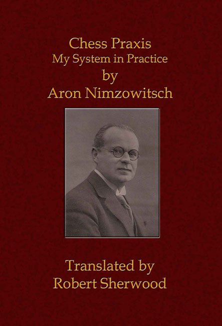 Chess Praxis: My System in Practice by Aron Nimzowitsch (Translated by Robert Sherwood)